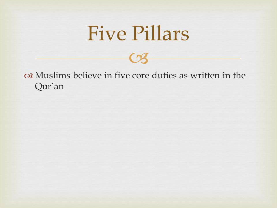 Five Pillars Muslims believe in five core duties as written in the Qur'an