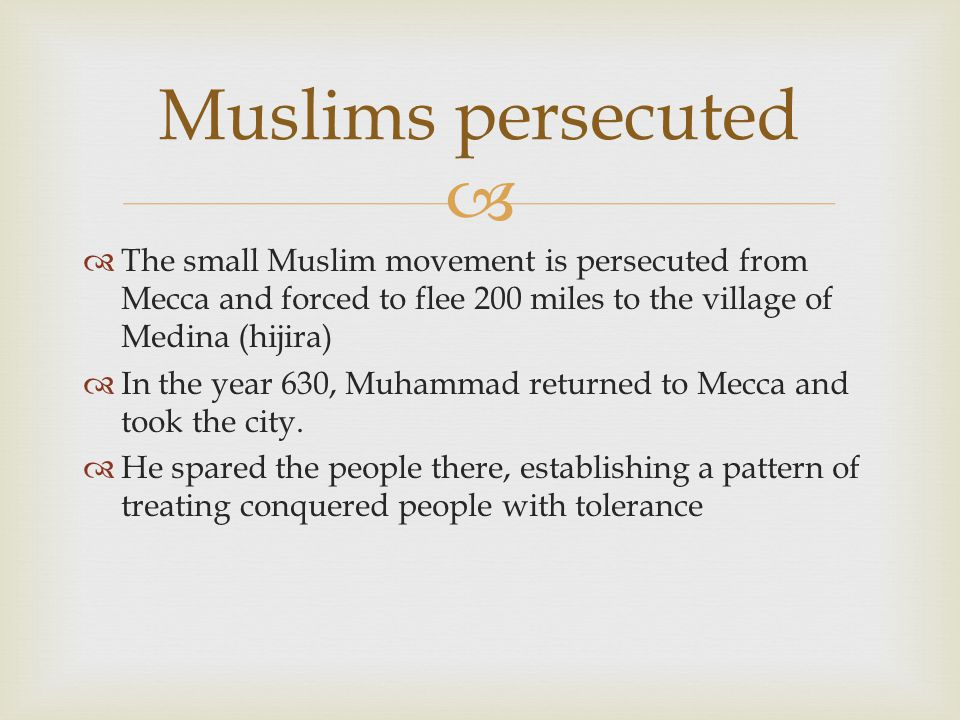 Muslims persecuted The small Muslim movement is persecuted from Mecca and forced to flee 200 miles to the village of Medina (hijira)