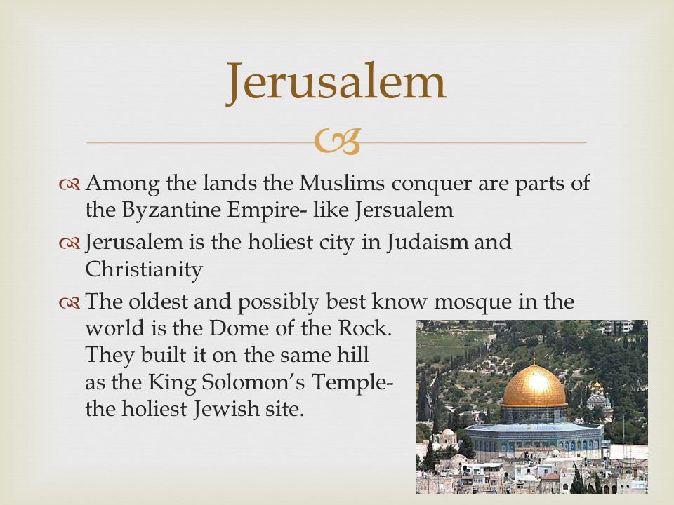 Jerusalem Among the lands the Muslims conquer are parts of the Byzantine Empire- like Jersualem.