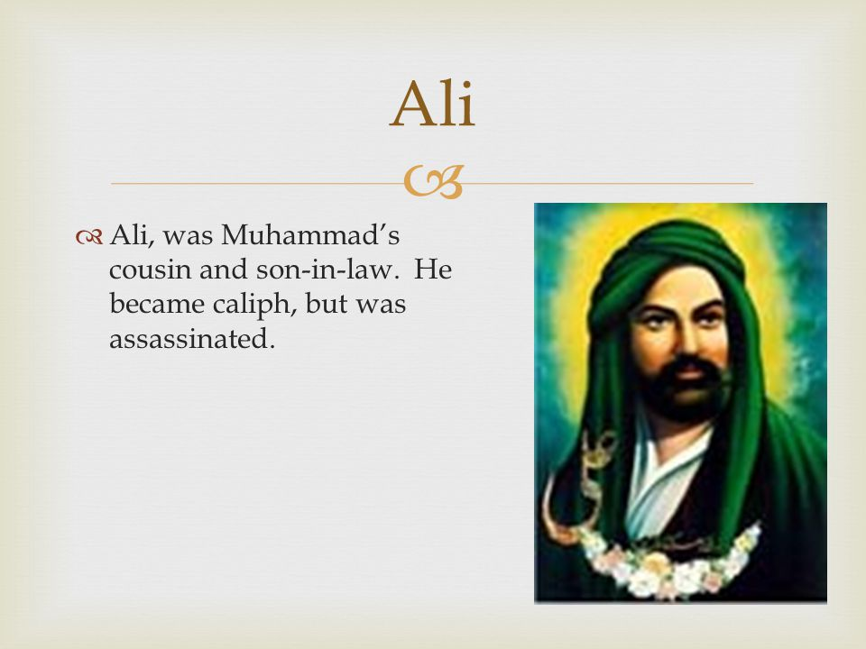 Ali Ali, was Muhammad's cousin and son-in-law. He became caliph, but was assassinated.