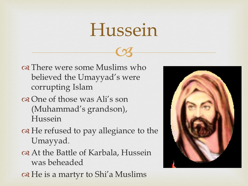 Hussein There were some Muslims who believed the Umayyad's were corrupting Islam. One of those was Ali's son (Muhammad's grandson), Hussein.