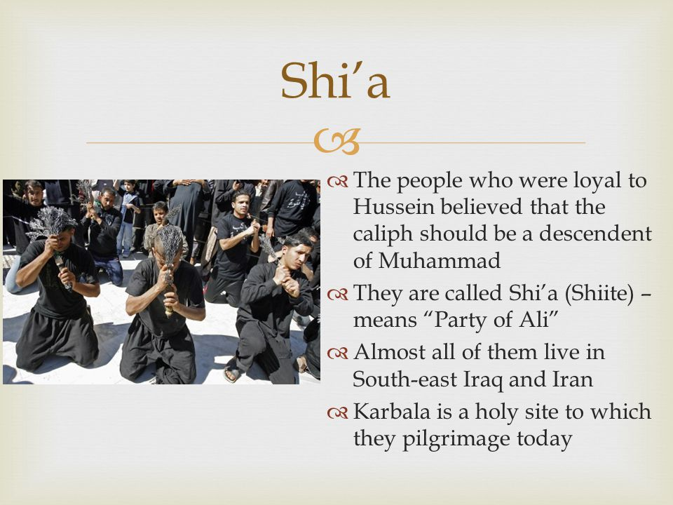 Shi'a The people who were loyal to Hussein believed that the caliph should be a descendent of Muhammad.