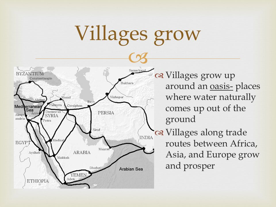 Villages grow Villages grow up around an oasis- places where water naturally comes up out of the ground.