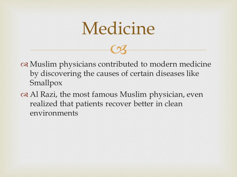 Medicine Muslim physicians contributed to modern medicine by discovering the causes of certain diseases like Smallpox.
