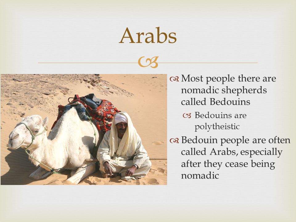 Arabs Most people there are nomadic shepherds called Bedouins