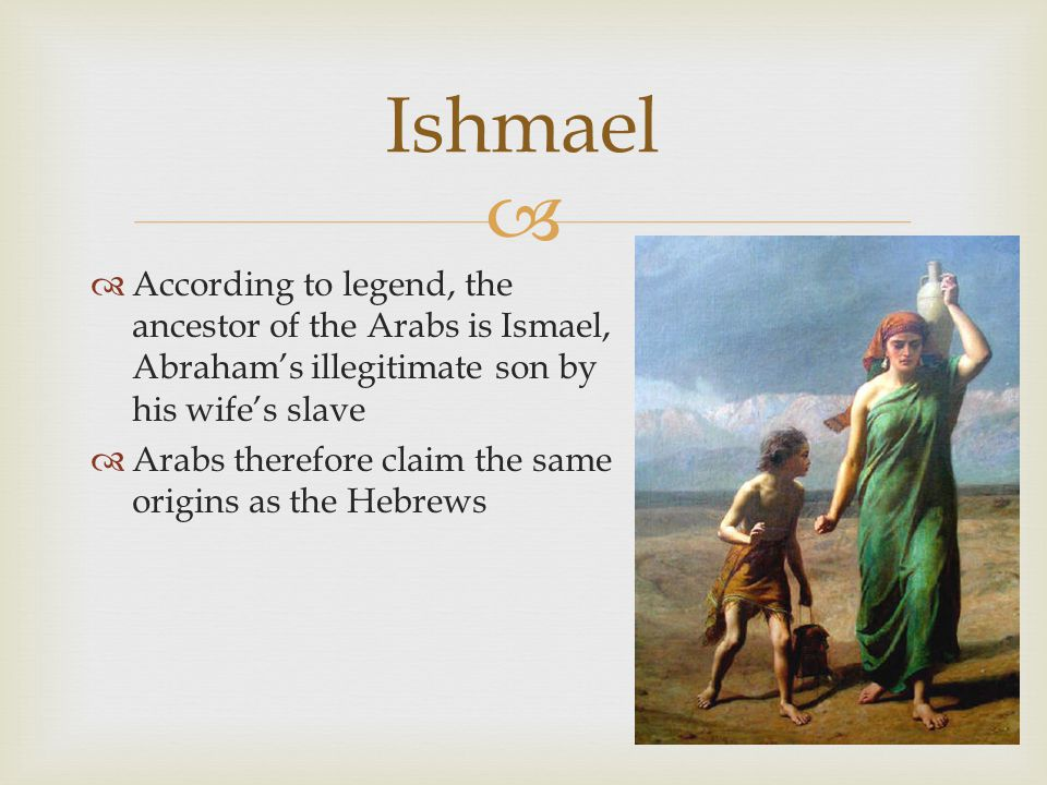 Ishmael According to legend, the ancestor of the Arabs is Ismael, Abraham's illegitimate son by his wife's slave.