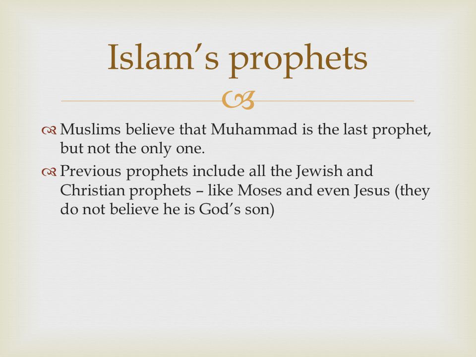 Islam's prophets Muslims believe that Muhammad is the last prophet, but not the only one.