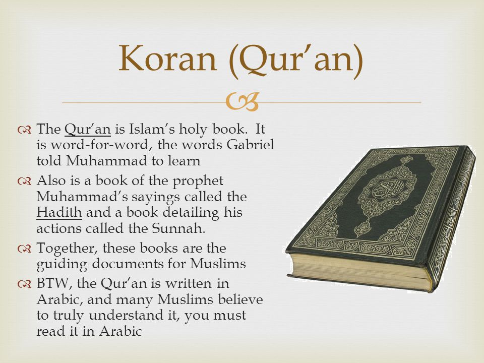 Koran (Qur'an) The Qur'an is Islam's holy book. It is word-for-word, the words Gabriel told Muhammad to learn.