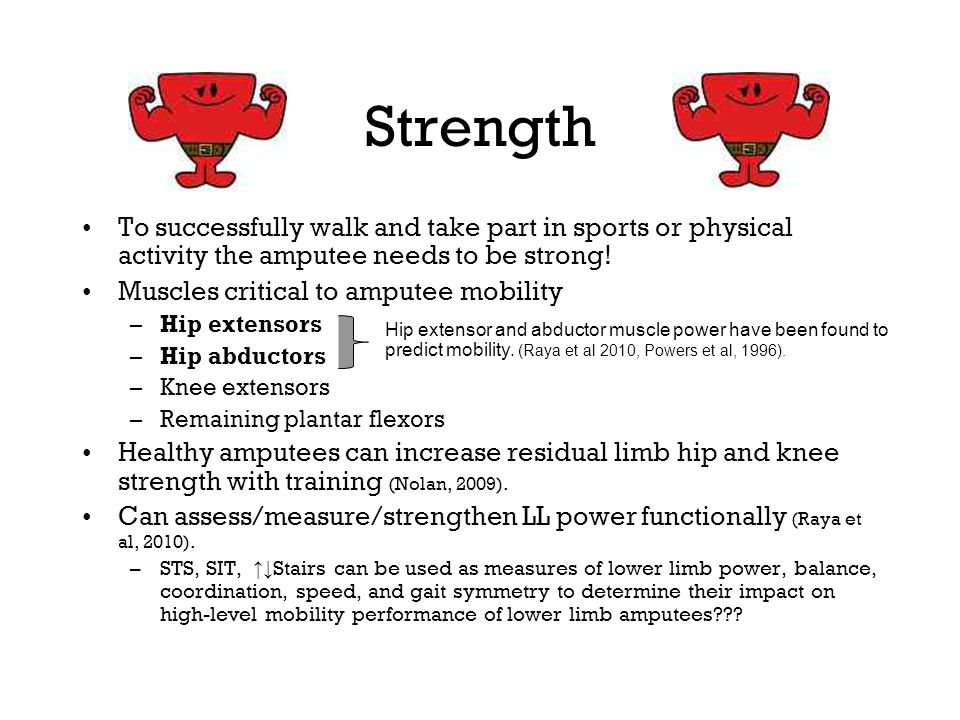 Strength To successfully walk and take part in sports or physical activity the amputee needs to be strong!