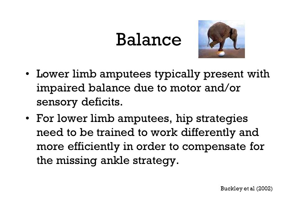 Balance Lower limb amputees typically present with impaired balance due to motor and/or sensory deficits.