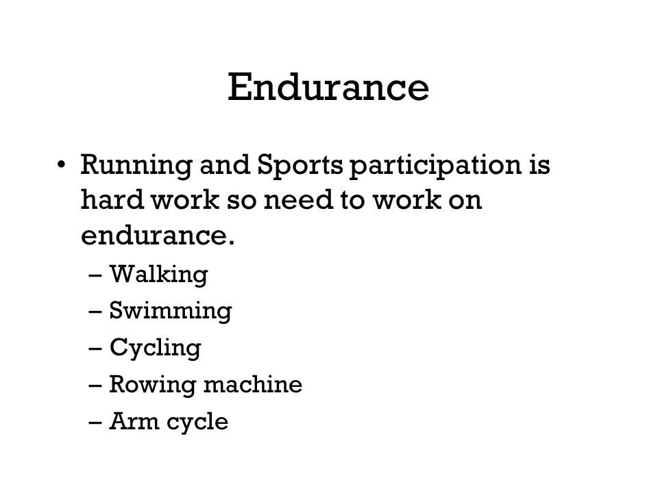 Endurance Running and Sports participation is hard work so need to work on endurance. Walking. Swimming.