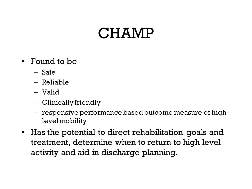 CHAMP Found to be. Safe. Reliable. Valid. Clinically friendly. responsive performance based outcome measure of high-level mobility.