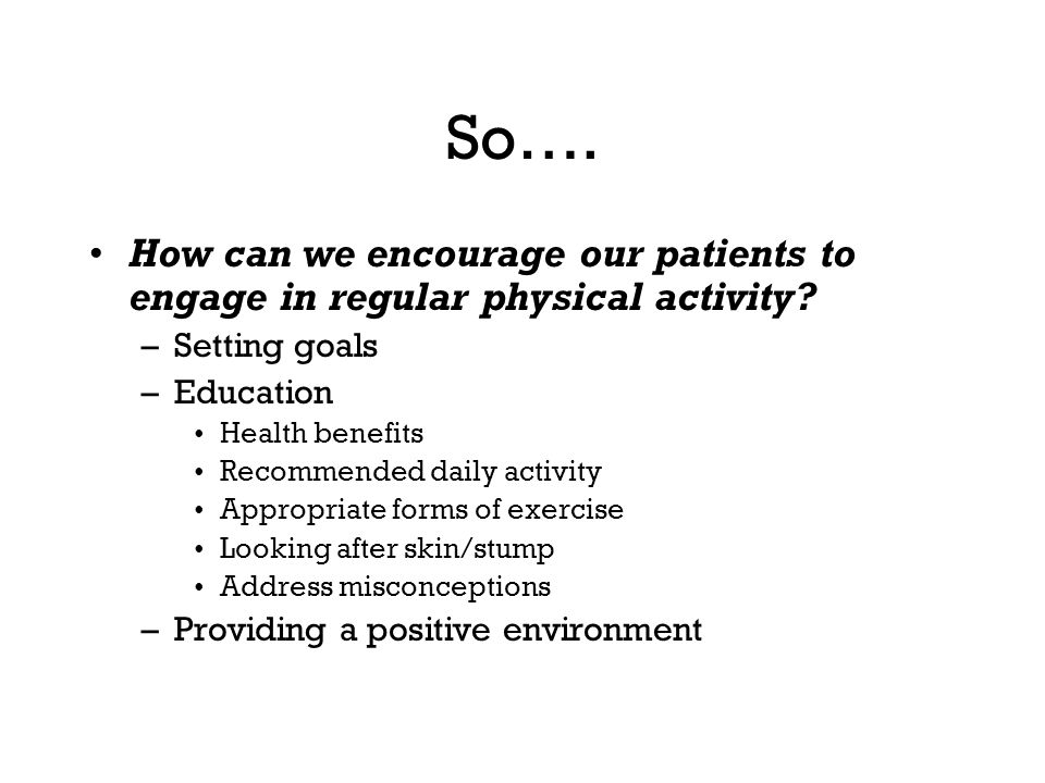So…. How can we encourage our patients to engage in regular physical activity Setting goals. Education.