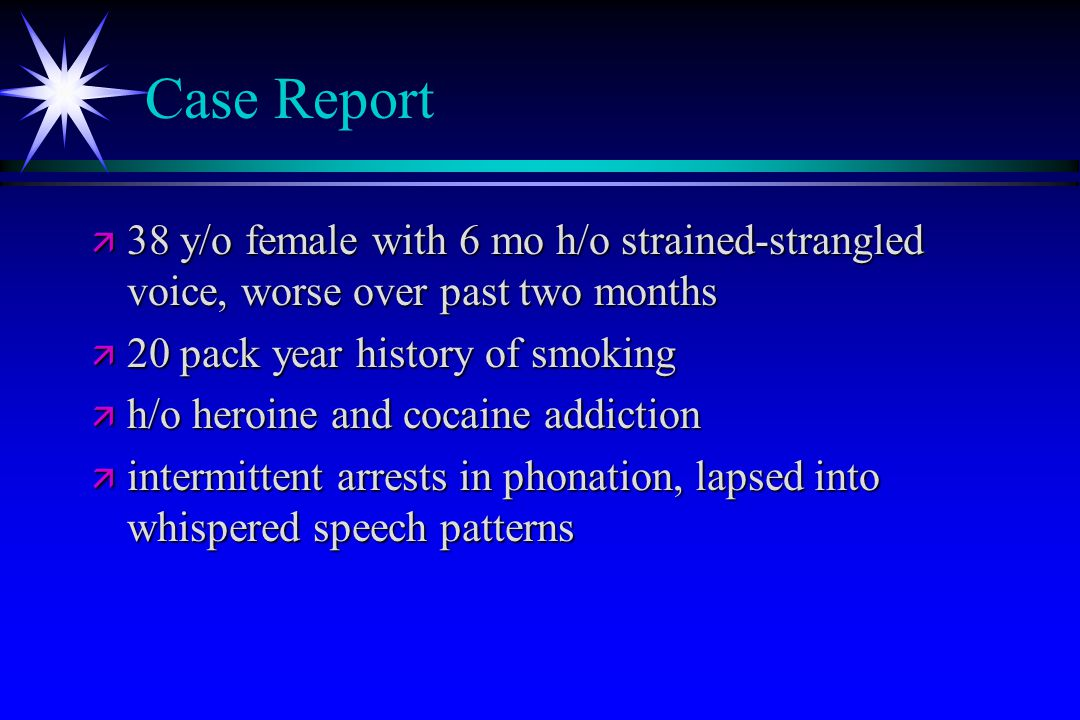Case Report 38 y/o female with 6 mo h/o strained-strangled voice, worse over past two months. 20 pack year history of smoking.