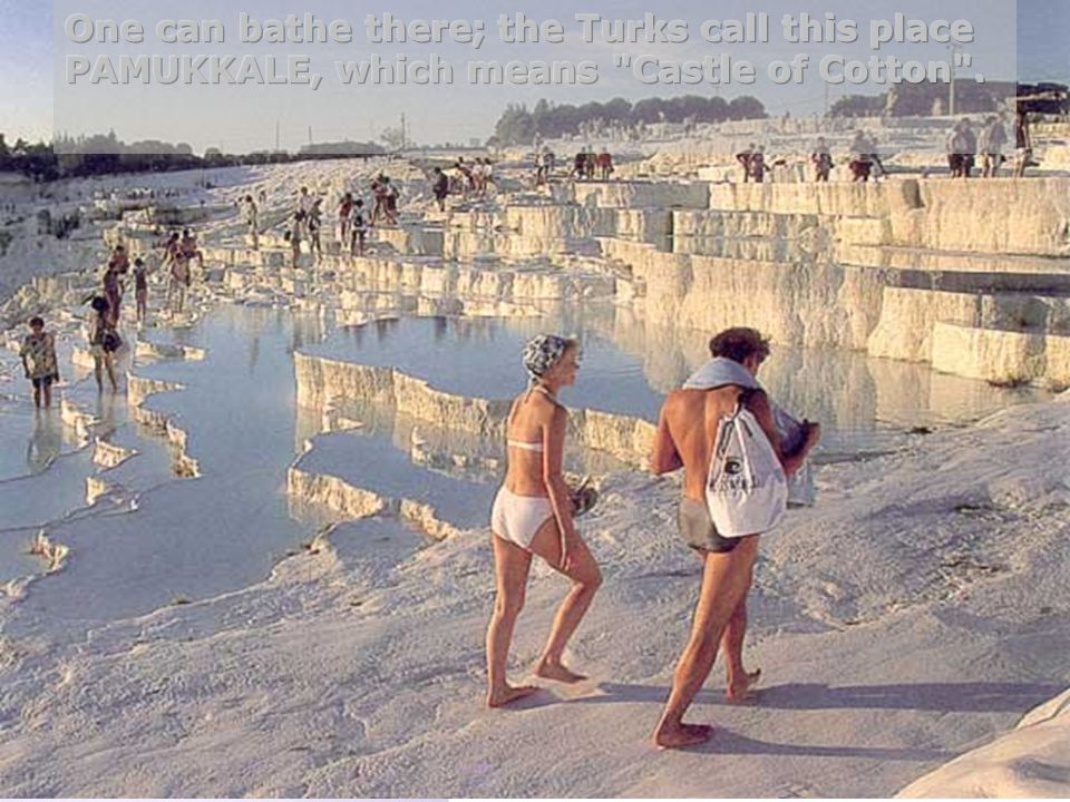 One can bathe there; the Turks call this place PAMUKKALE, which means Castle of Cotton .