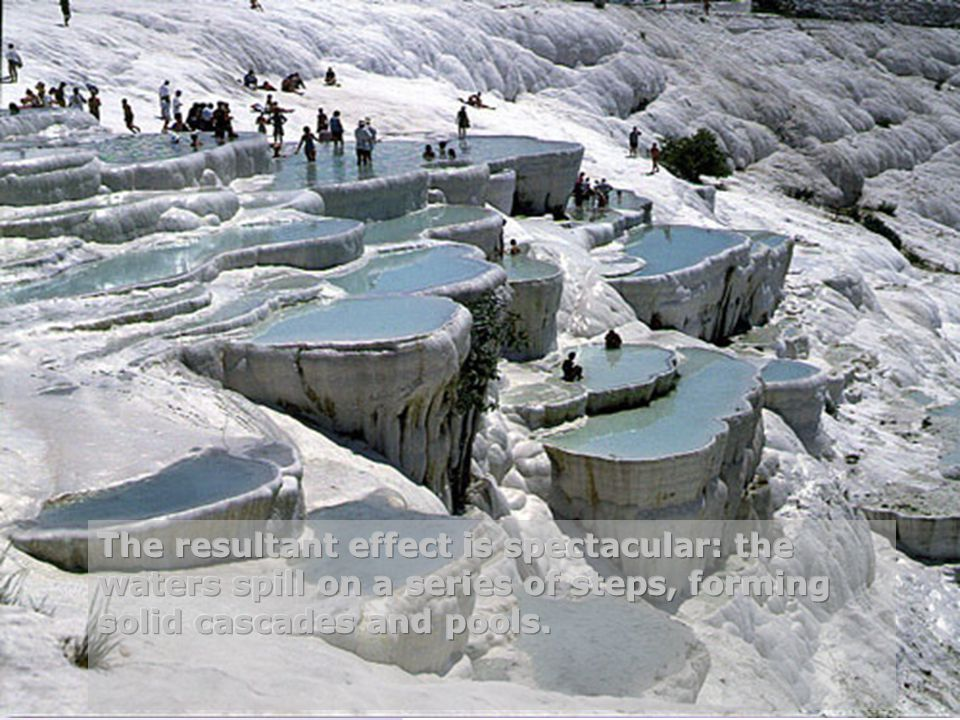The resultant effect is spectacular: the waters spill on a series of steps, forming solid cascades and pools.