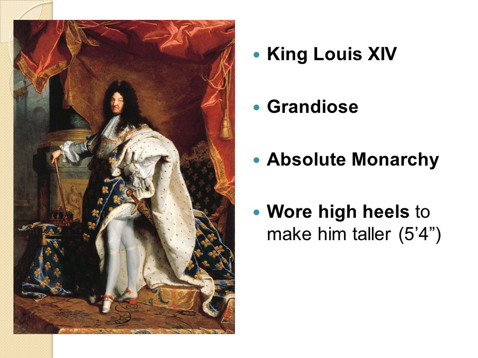 King Louis XIV Grandiose Absolute Monarchy Wore high heels to make him taller (5'4 )