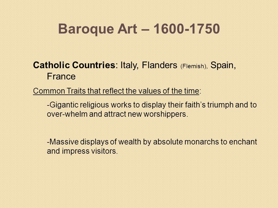 Baroque Art – 1600-1750 Catholic Countries: Italy, Flanders (Flemish), Spain, France. Common Traits that reflect the values of the time: