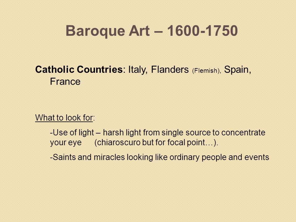 Baroque Art – 1600-1750 Catholic Countries: Italy, Flanders (Flemish), Spain, France. What to look for: