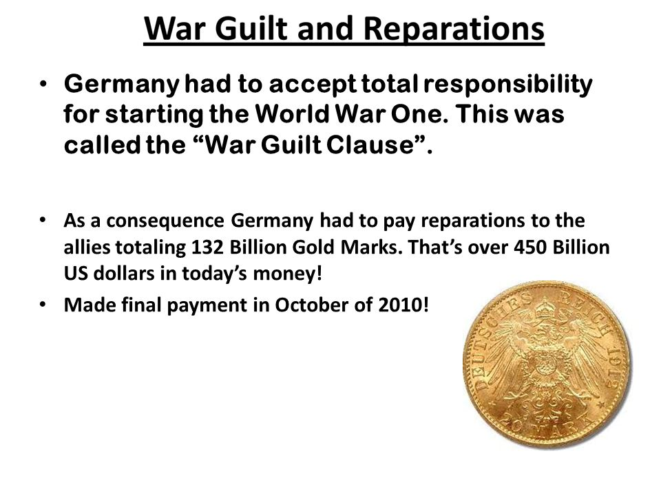 Germany had to accept total responsibility for starting the World War One. This was called the War Guilt Clause .