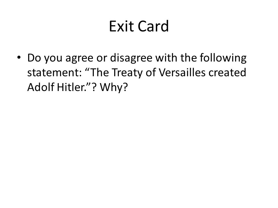 Exit Card Do you agree or disagree with the following statement: The Treaty of Versailles created Adolf Hitler. .