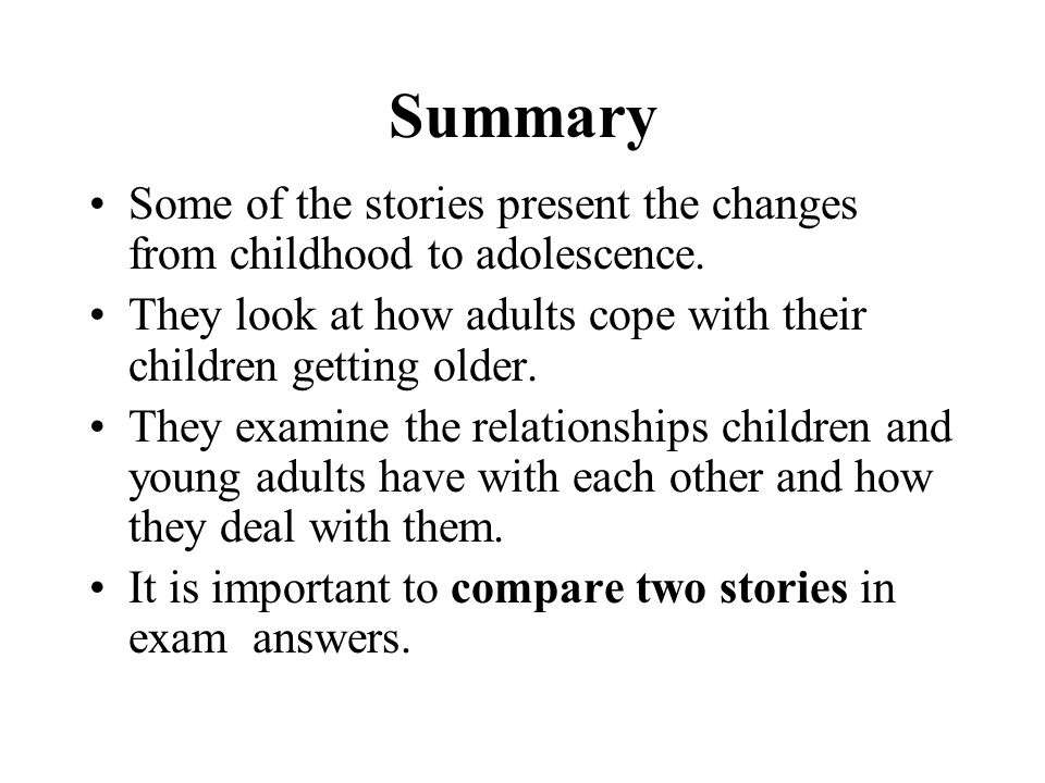 Summary Some of the stories present the changes from childhood to adolescence. They look at how adults cope with their children getting older.