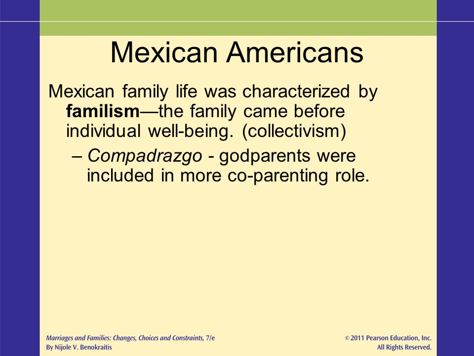 Mexican Americans Mexican family life was characterized by familism—the family came before individual well-being. (collectivism)