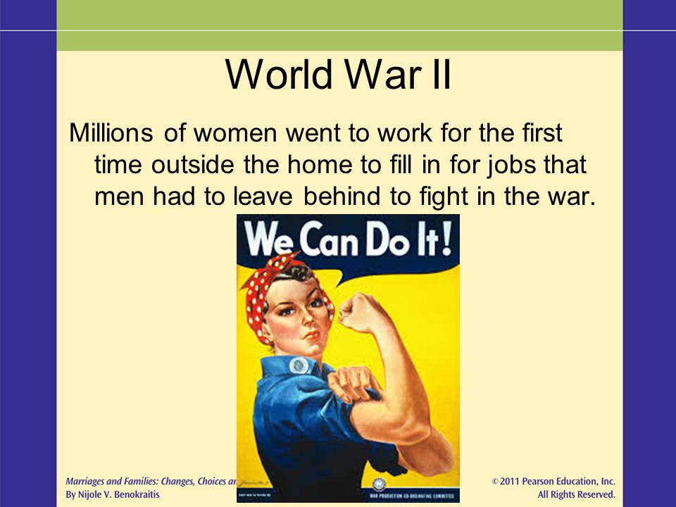 World War II Millions of women went to work for the first time outside the home to fill in for jobs that men had to leave behind to fight in the war.