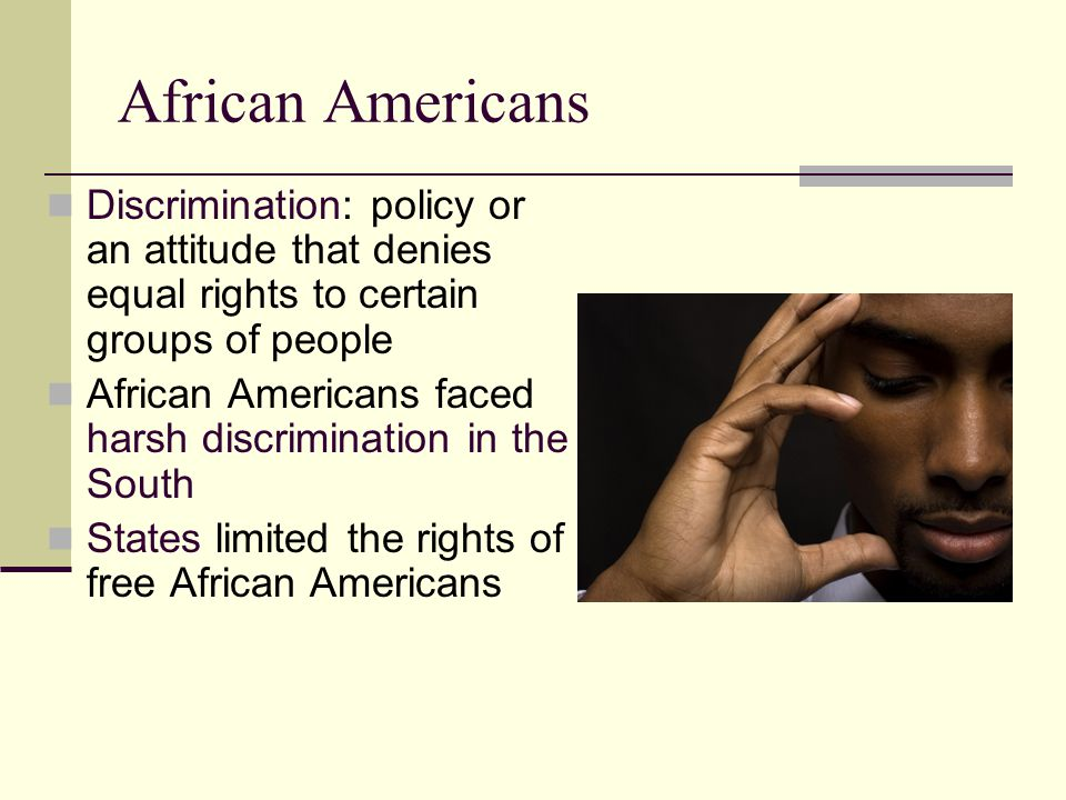 African Americans Discrimination: policy or an attitude that denies equal rights to certain groups of people.