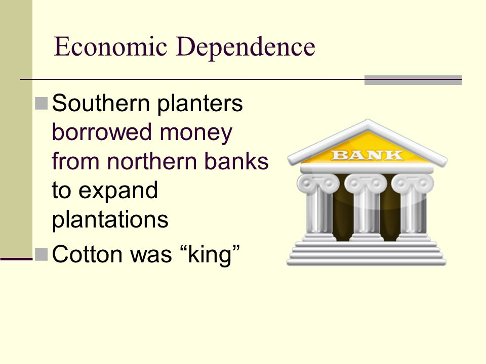 Economic Dependence Southern planters borrowed money from northern banks to expand plantations.