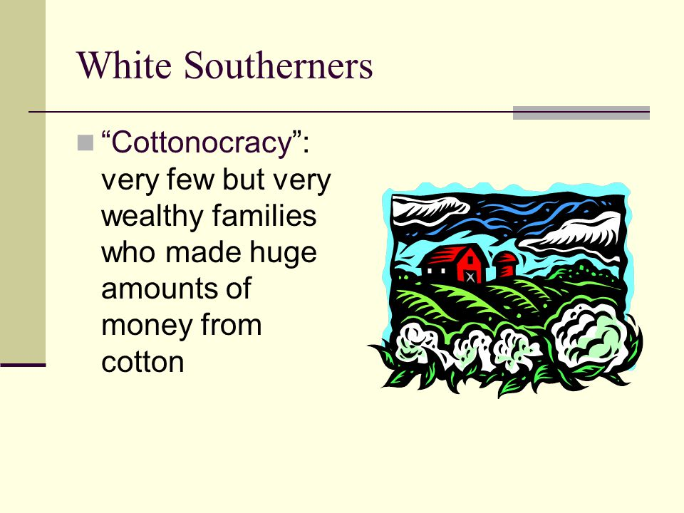 White Southerners Cottonocracy : very few but very wealthy families who made huge amounts of money from cotton.