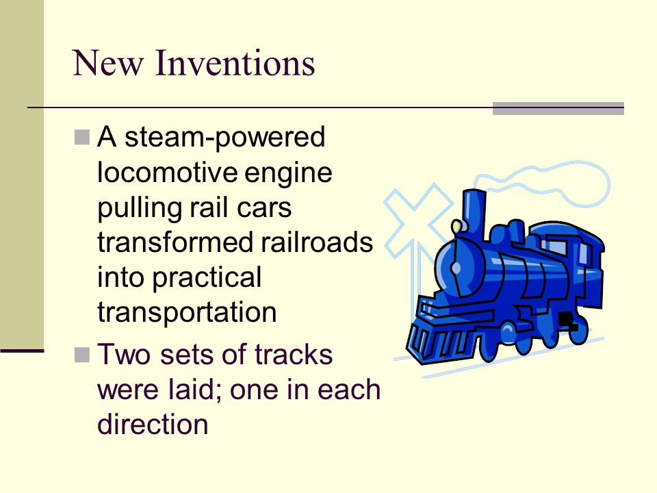 New Inventions A steam-powered locomotive engine pulling rail cars transformed railroads into practical transportation.