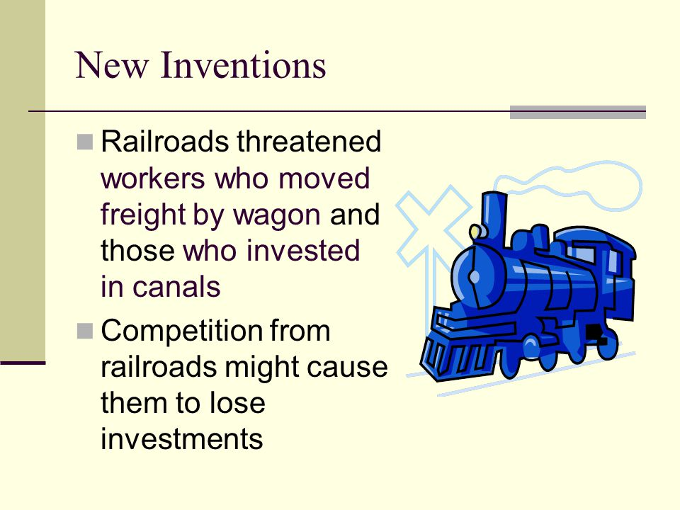 New Inventions Railroads threatened workers who moved freight by wagon and those who invested in canals.