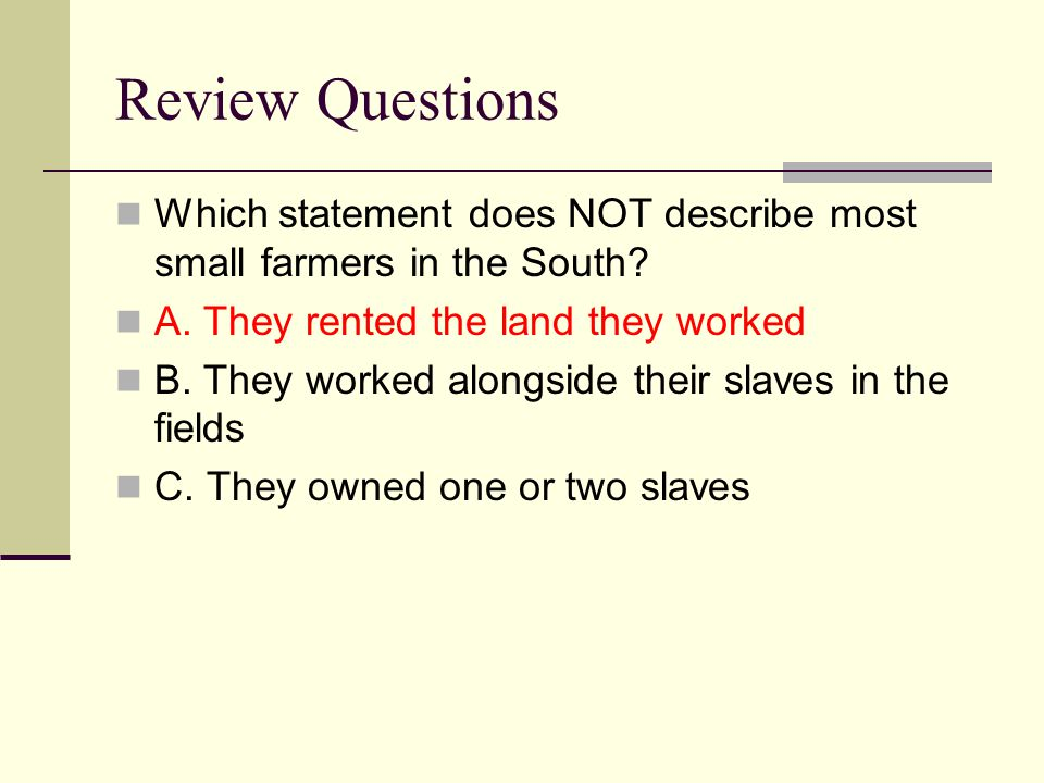 Review Questions Which statement does NOT describe most small farmers in the South A. They rented the land they worked.