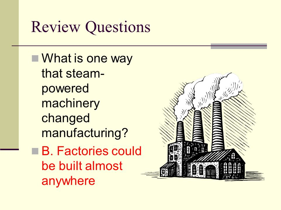Review Questions What is one way that steam-powered machinery changed manufacturing.