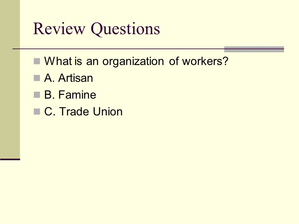 Review Questions What is an organization of workers A. Artisan