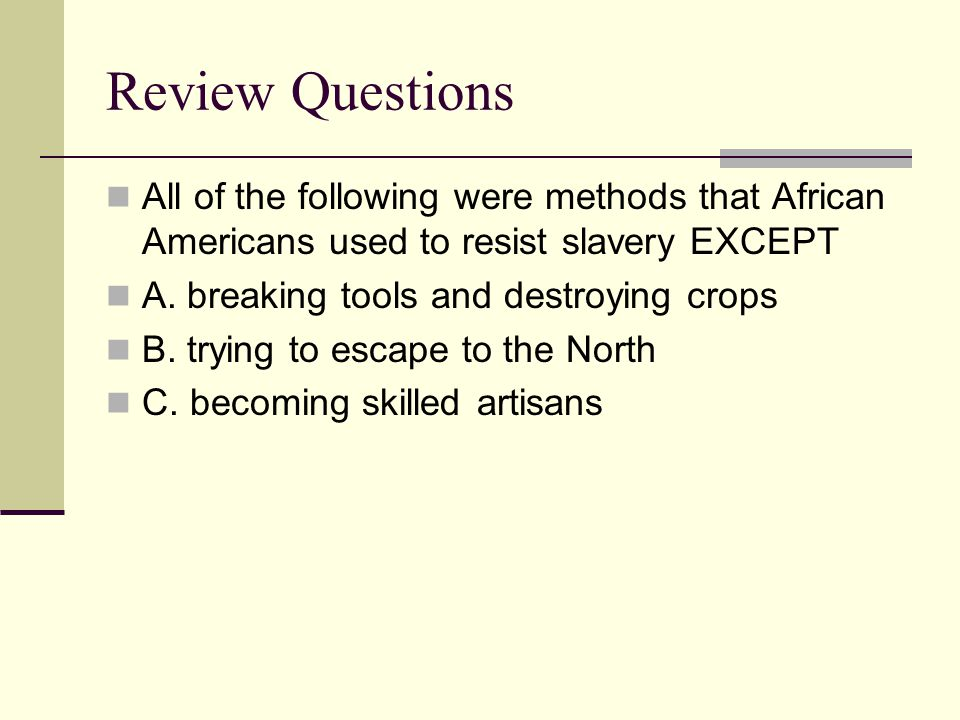 Review Questions All of the following were methods that African Americans used to resist slavery EXCEPT.
