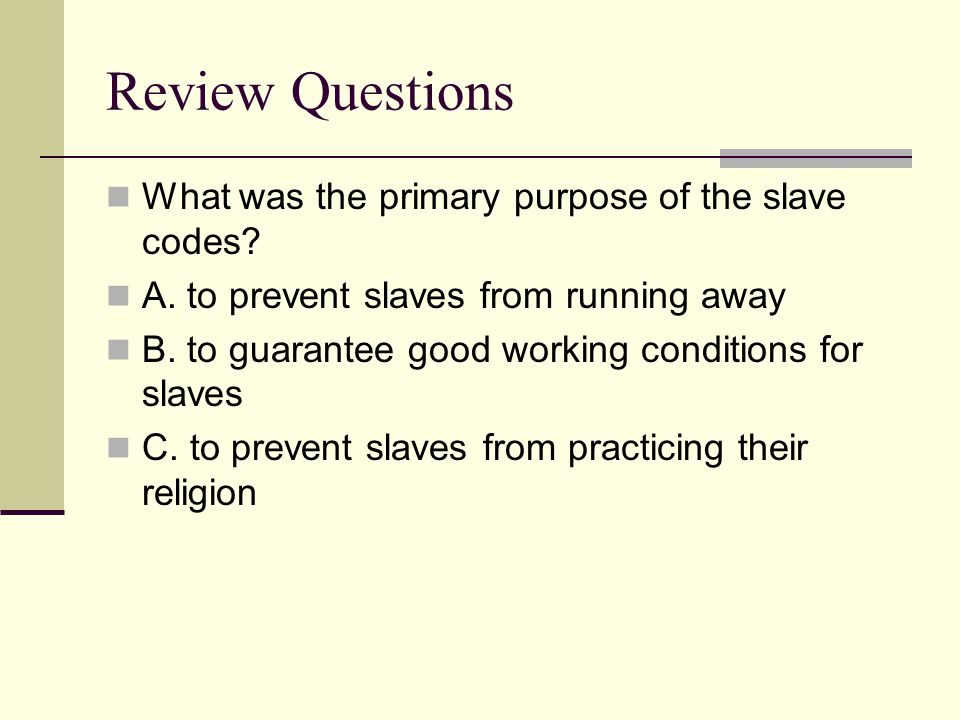 Review Questions What was the primary purpose of the slave codes