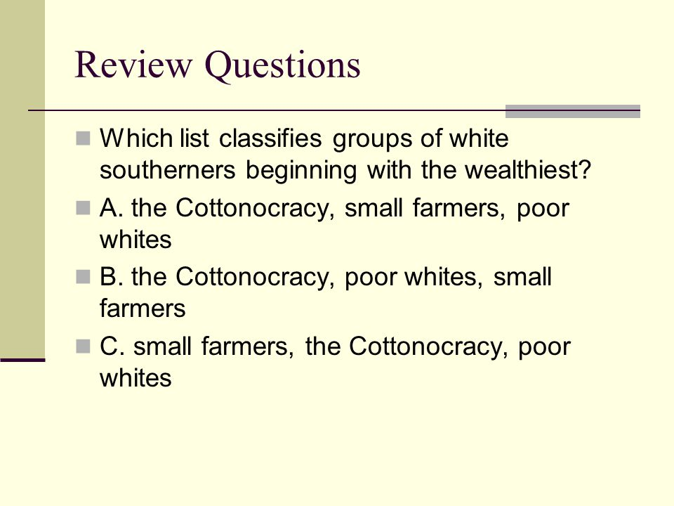 Review Questions Which list classifies groups of white southerners beginning with the wealthiest A. the Cottonocracy, small farmers, poor whites.