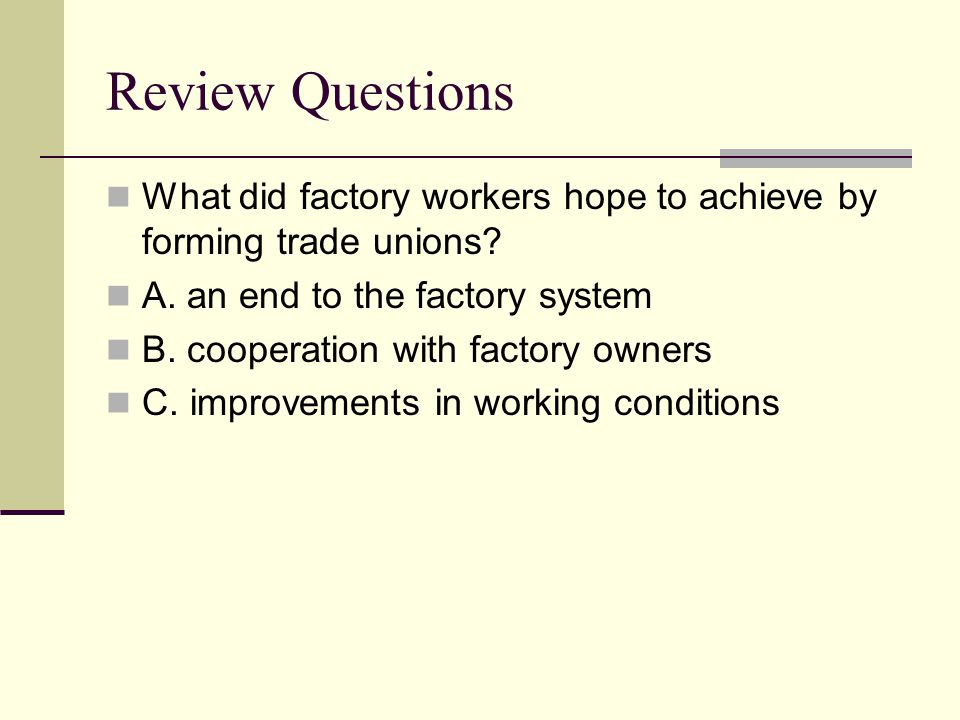 Review Questions What did factory workers hope to achieve by forming trade unions A. an end to the factory system.
