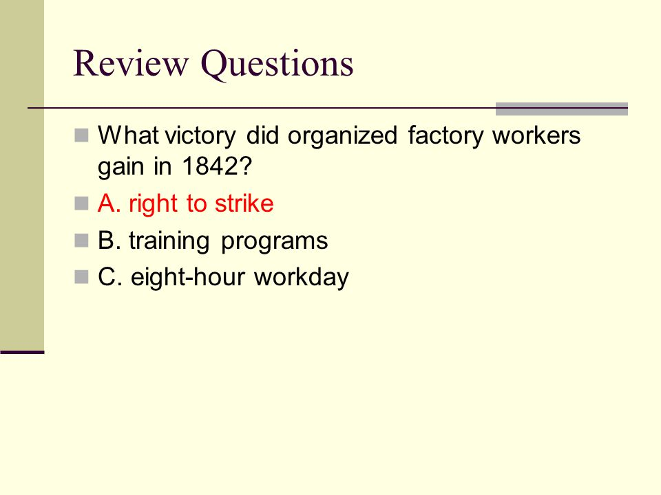 Review Questions What victory did organized factory workers gain in 1842 A. right to strike. B. training programs.