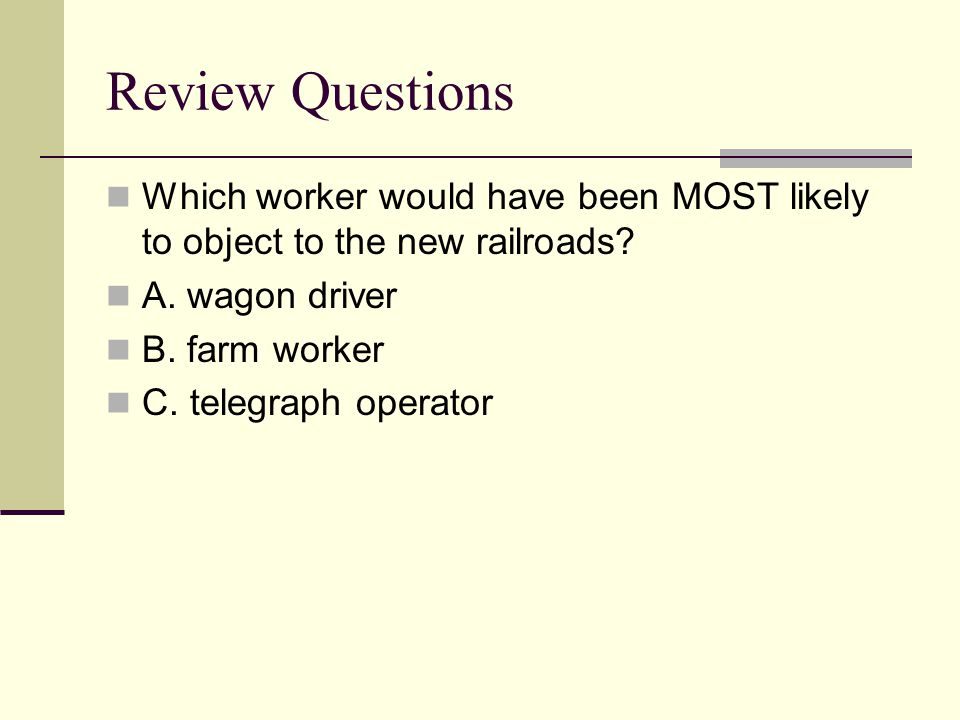 Review Questions Which worker would have been MOST likely to object to the new railroads A. wagon driver.