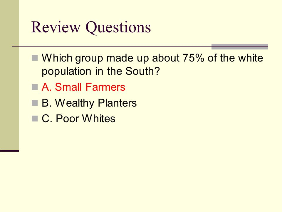 Review Questions Which group made up about 75% of the white population in the South A. Small Farmers.