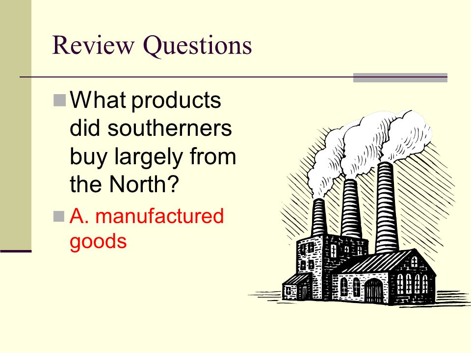 Review Questions What products did southerners buy largely from the North A. manufactured goods