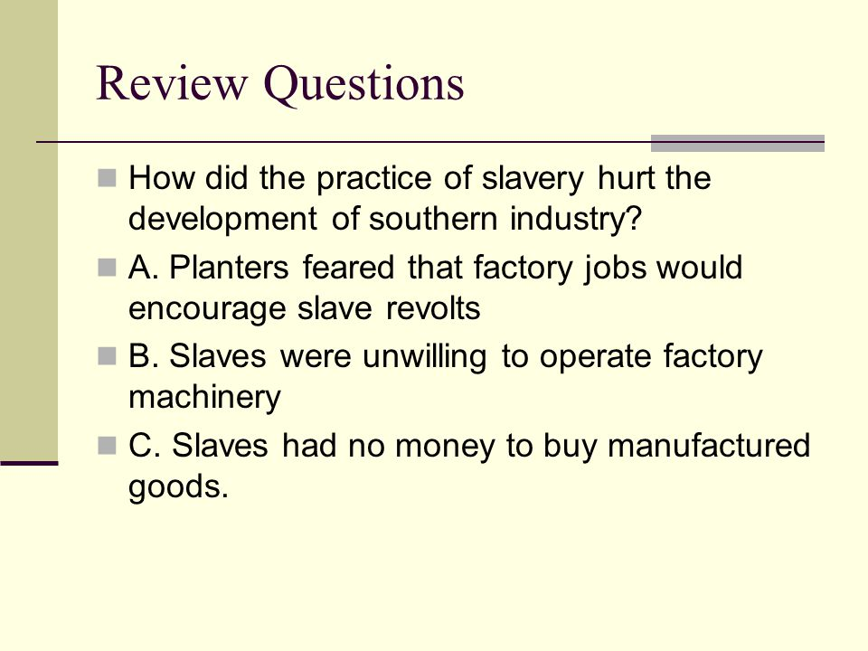 Review Questions How did the practice of slavery hurt the development of southern industry