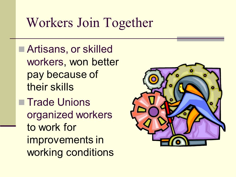 Workers Join Together Artisans, or skilled workers, won better pay because of their skills.