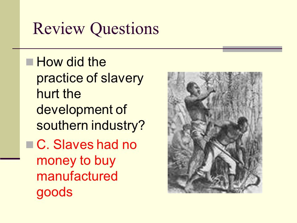 Review Questions How did the practice of slavery hurt the development of southern industry.