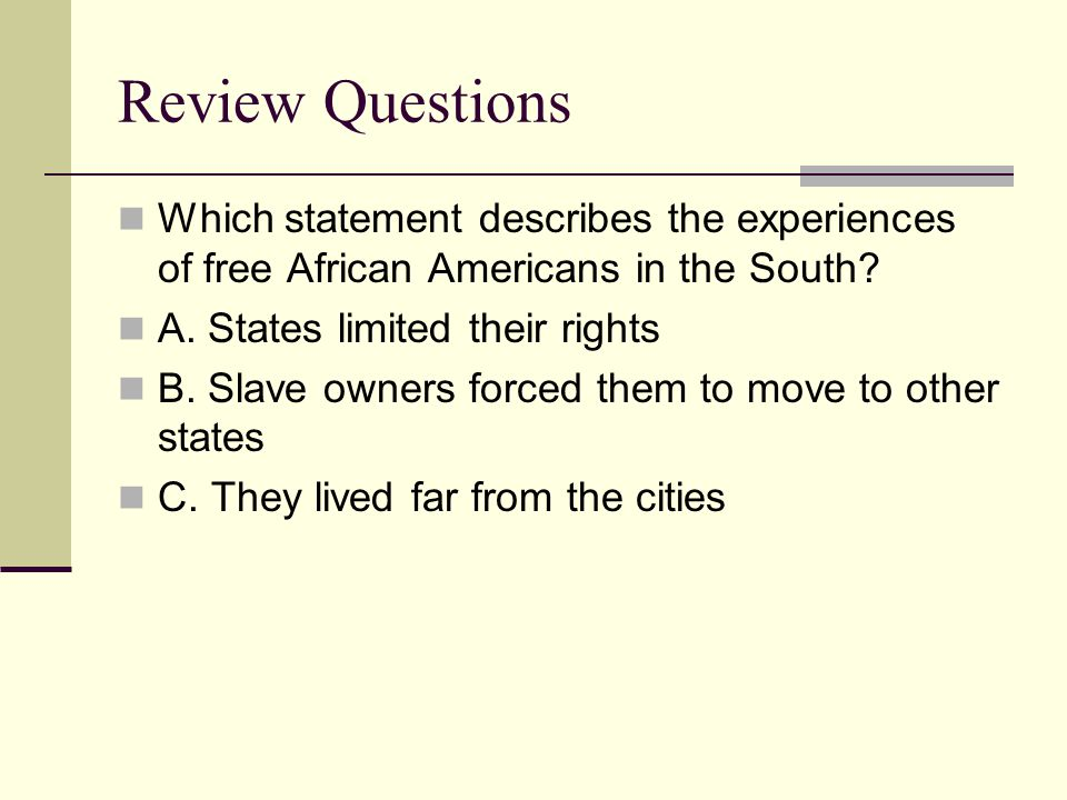 Review Questions Which statement describes the experiences of free African Americans in the South A. States limited their rights.
