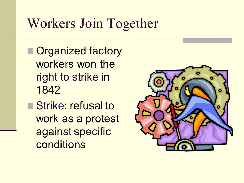 Workers Join Together Organized factory workers won the right to strike in 1842.