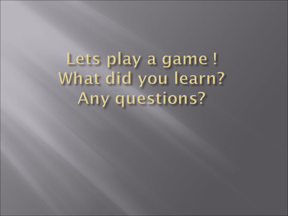 Lets play a game ! What did you learn Any questions